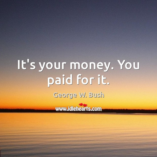 It's your money. You paid for it. George W. Bush Picture Quote