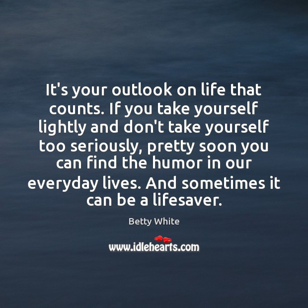It's your outlook on life that counts. If you take yourself lightly Betty White Picture Quote