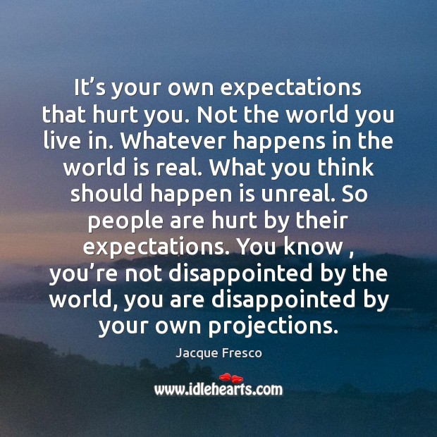 It's your own expectations that hurt you. Not the world you Image