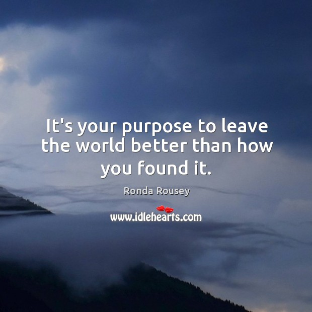 It's your purpose to leave the world better than how you found it. Image