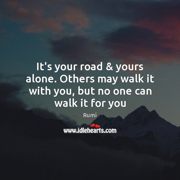 Image, It's your road & yours alone. Others may walk it with you, but no one can walk it for you
