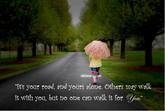 It's Your Road, And Yours Alone. Others May Walk…