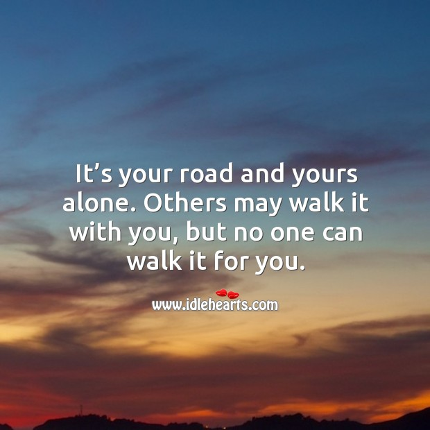It's your road and yours alone. Others may walk it with you, but no one can walk it for you. Image