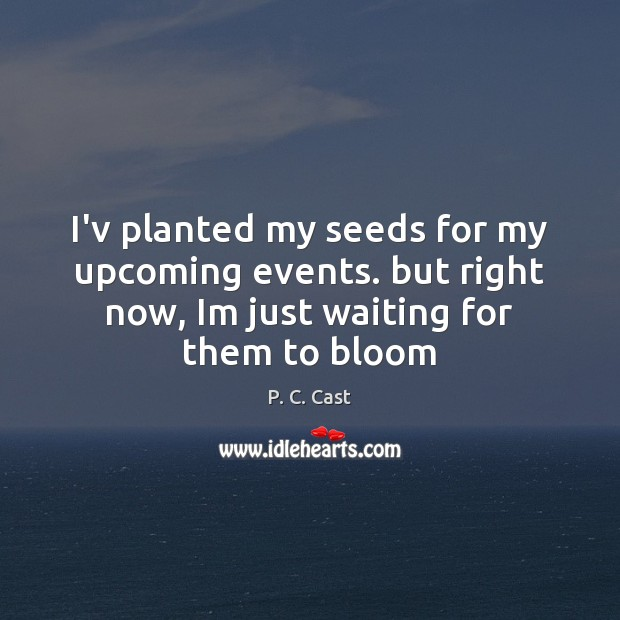 I'v planted my seeds for my upcoming events. but right now, Im Image