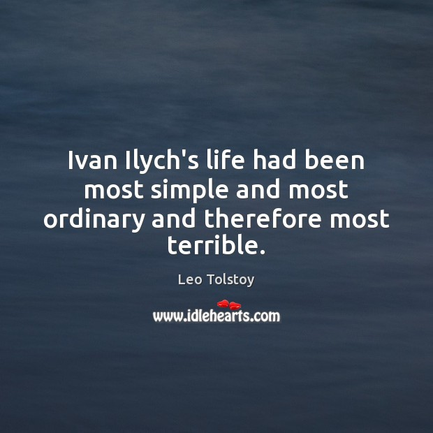 Ivan Ilych's life had been most simple and most ordinary and therefore most terrible. Image