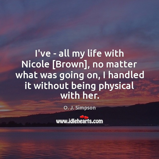 Image, I've – all my life with Nicole [Brown], no matter what was
