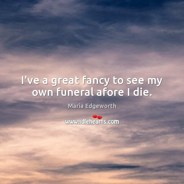 I've a great fancy to see my own funeral afore I die. Image