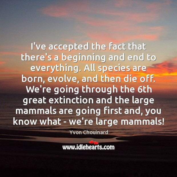 I've accepted the fact that there's a beginning and end to everything. Yvon Chouinard Picture Quote