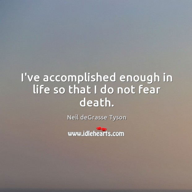 I've accomplished enough in life so that I do not fear death. Image
