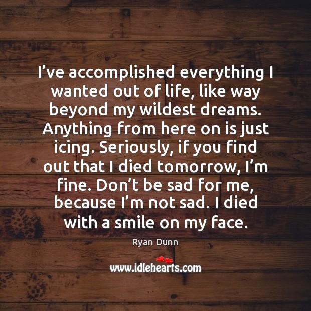 I've accomplished everything I wanted out of life, like way beyond Image