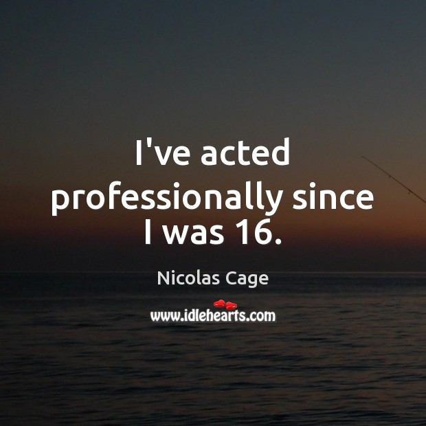 I've acted professionally since I was 16. Nicolas Cage Picture Quote