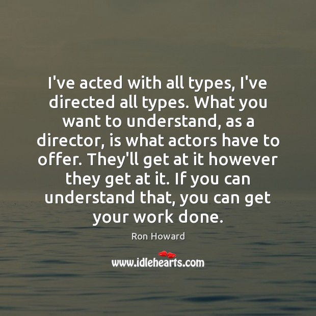 I've acted with all types, I've directed all types. What you want Image