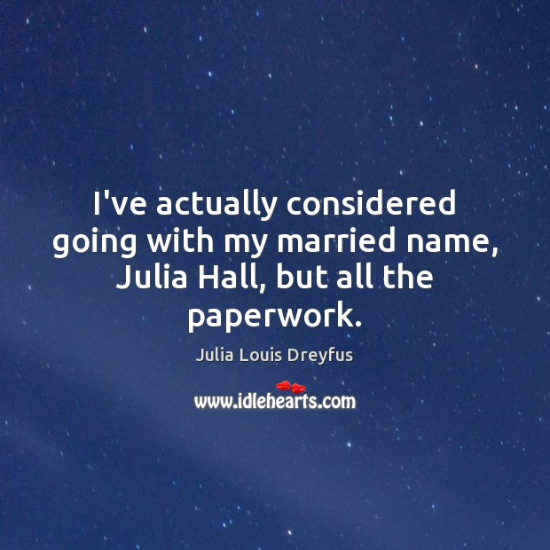 I've actually considered going with my married name, Julia Hall, but all the paperwork. Image