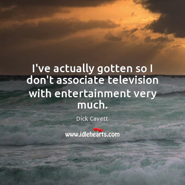 I've actually gotten so I don't associate television with entertainment very much. Dick Cavett Picture Quote