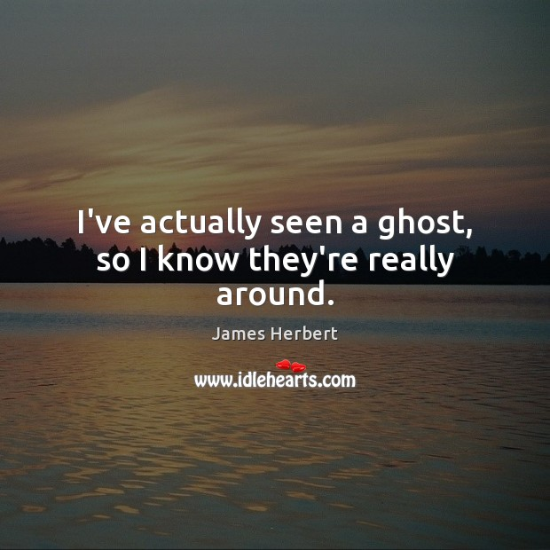 I've actually seen a ghost, so I know they're really around. James Herbert Picture Quote