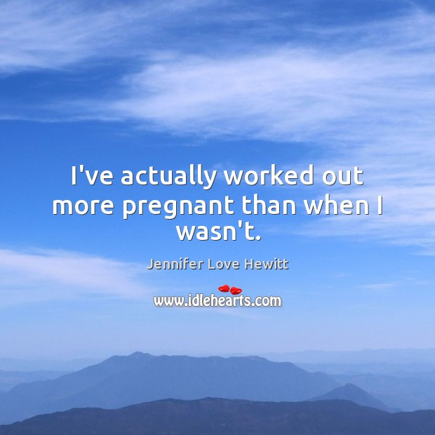 I've actually worked out more pregnant than when I wasn't. Jennifer Love Hewitt Picture Quote