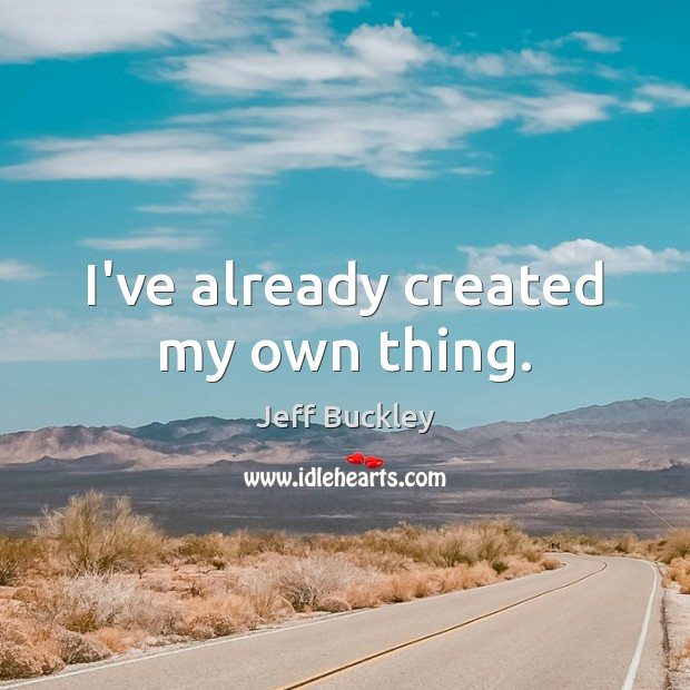Jeff Buckley Picture Quote image saying: I've already created my own thing.