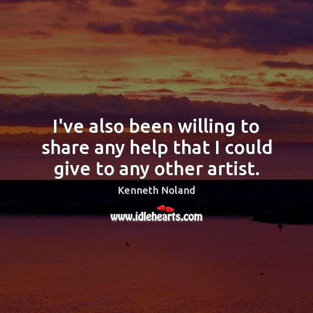 I've also been willing to share any help that I could give to any other artist. Kenneth Noland Picture Quote