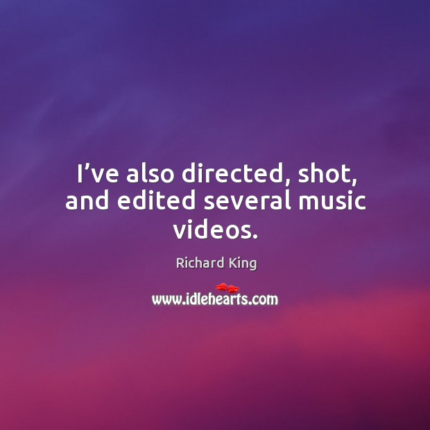 I've also directed, shot, and edited several music videos. Richard King Picture Quote