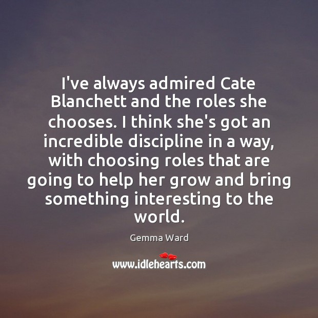 I've always admired Cate Blanchett and the roles she chooses. I think Gemma Ward Picture Quote