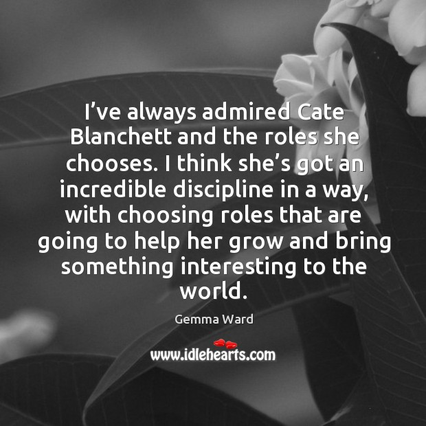 I've always admired cate blanchett and the roles she chooses. I think she's got an incredible Gemma Ward Picture Quote