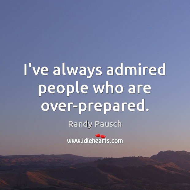 I've always admired people who are over-prepared. Randy Pausch Picture Quote