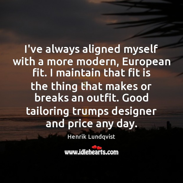 I've always aligned myself with a more modern, European fit. I maintain Image