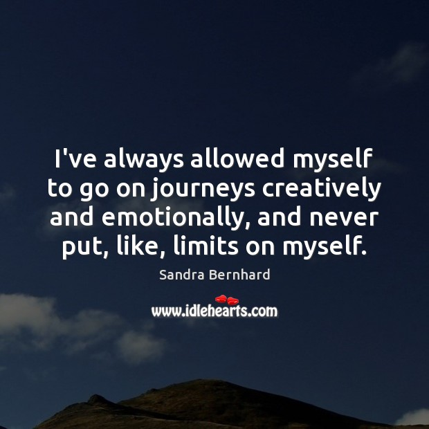 I've always allowed myself to go on journeys creatively and emotionally, and Sandra Bernhard Picture Quote