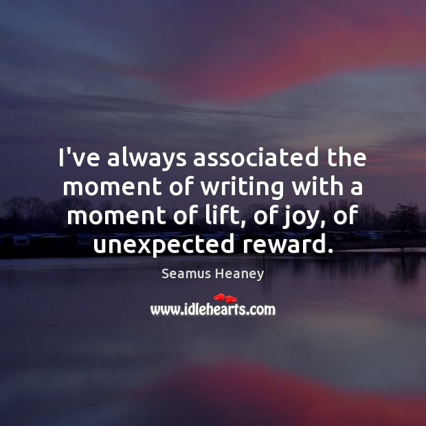 I've always associated the moment of writing with a moment of lift, Seamus Heaney Picture Quote