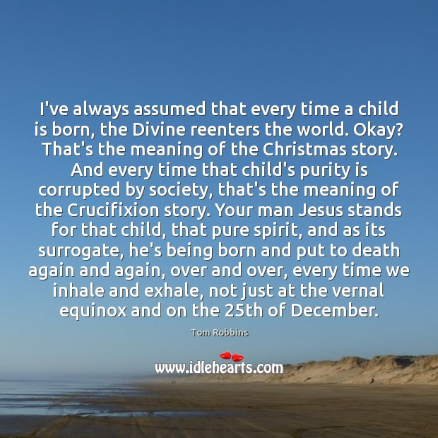 I've always assumed that every time a child is born, the Divine Tom Robbins Picture Quote