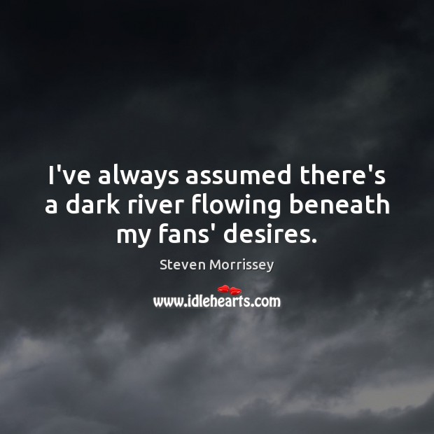 I've always assumed there's a dark river flowing beneath my fans' desires. Steven Morrissey Picture Quote