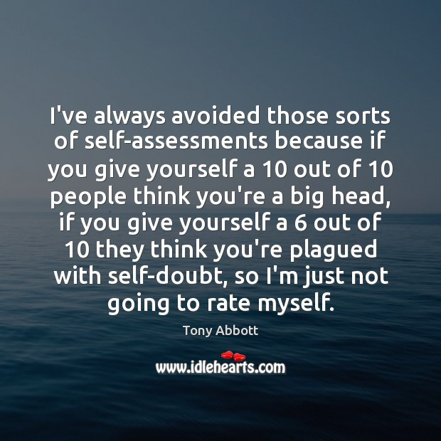 I've always avoided those sorts of self-assessments because if you give yourself Tony Abbott Picture Quote