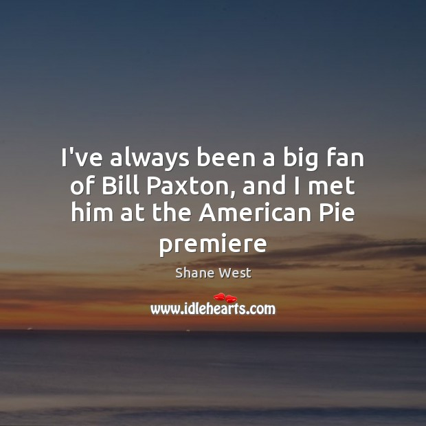 I've always been a big fan of Bill Paxton, and I met him at the American Pie premiere Image