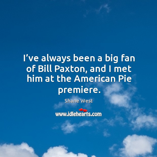 I've always been a big fan of bill paxton, and I met him at the american pie premiere. Image