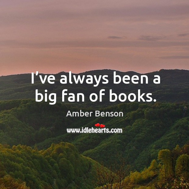 Image, I've always been a big fan of books.