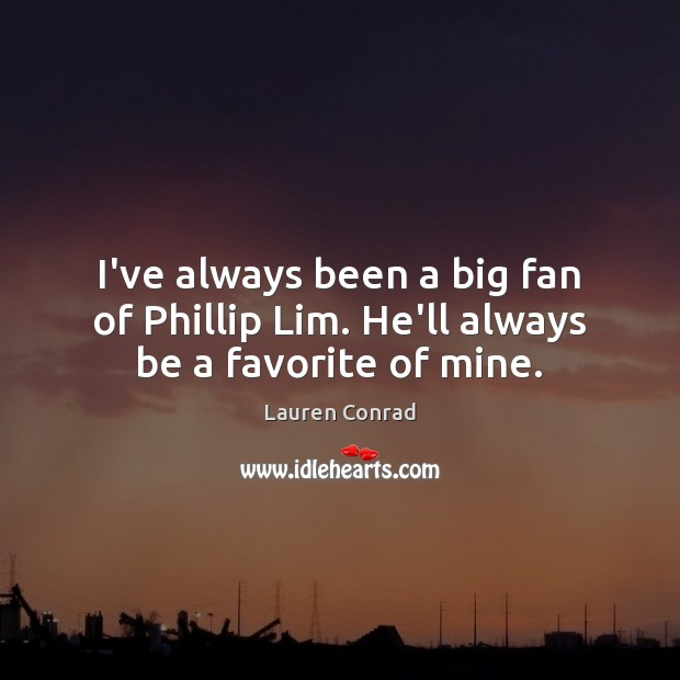 I've always been a big fan of Phillip Lim. He'll always be a favorite of mine. Lauren Conrad Picture Quote