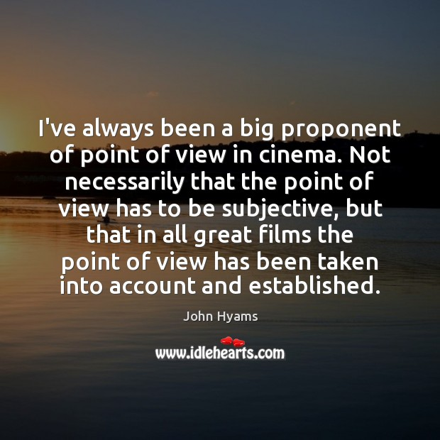 I've always been a big proponent of point of view in cinema. Image