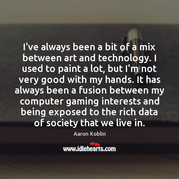 Image, I've always been a bit of a mix between art and technology.