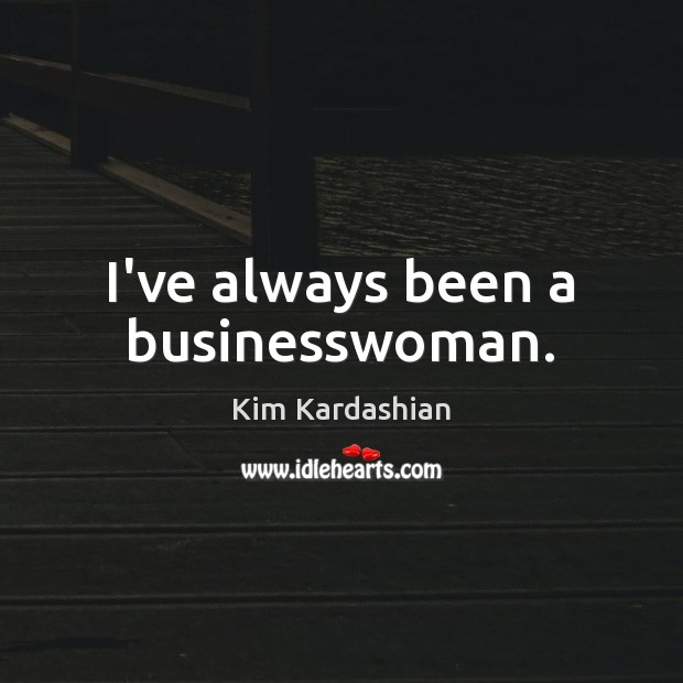 Image, I've always been a businesswoman.
