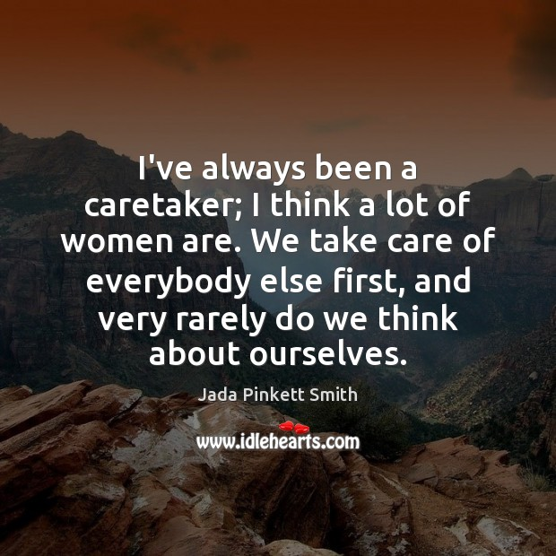 I've always been a caretaker; I think a lot of women are. Jada Pinkett Smith Picture Quote