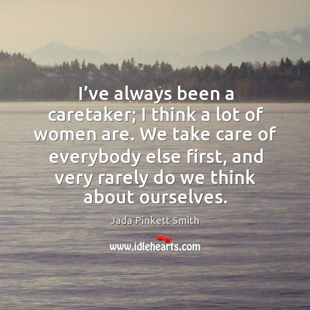 Image, I've always been a caretaker; I think a lot of women are. We take care of everybody else first