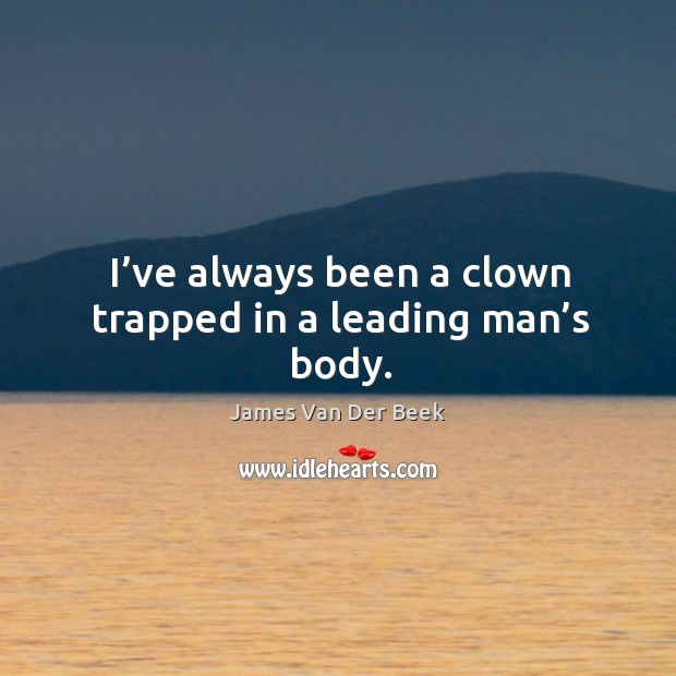 I've always been a clown trapped in a leading man's body. Image