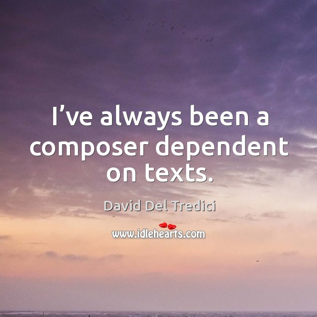 I've always been a composer dependent on texts. David Del Tredici Picture Quote