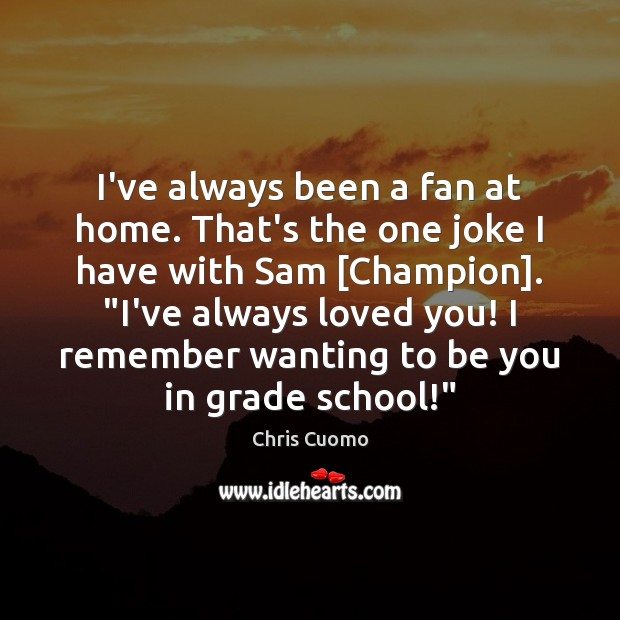 I've always been a fan at home. That's the one joke I Be You Quotes Image