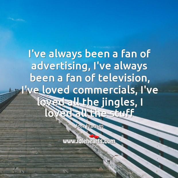 I've always been a fan of advertising, I've always been a fan Image