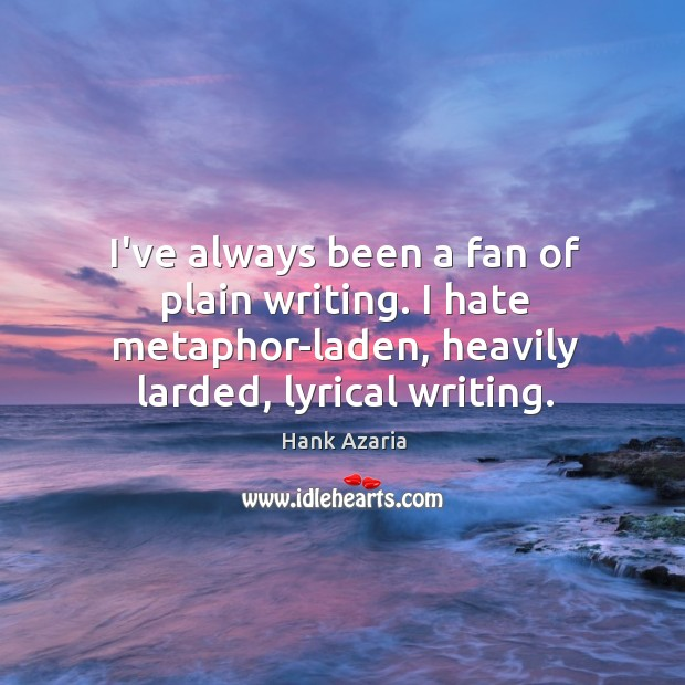 I've always been a fan of plain writing. I hate metaphor-laden, heavily Hank Azaria Picture Quote