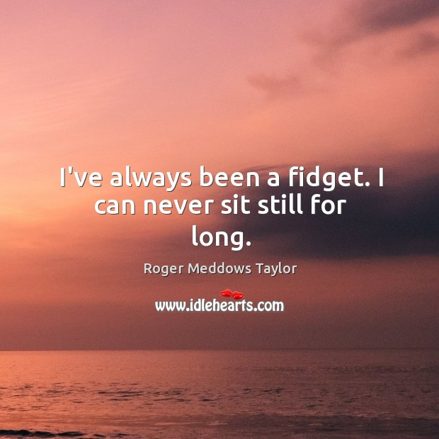 I've always been a fidget. I can never sit still for long. Roger Meddows Taylor Picture Quote