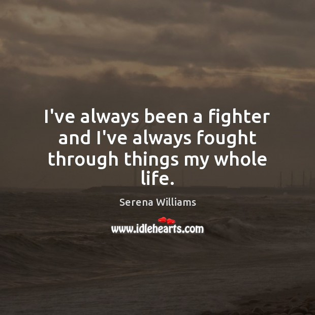 I've always been a fighter and I've always fought through things my whole life. Image