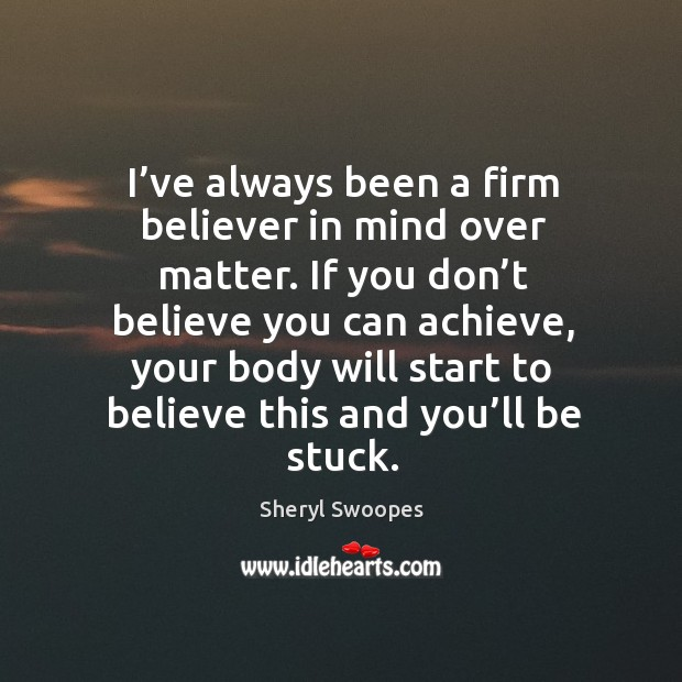 I've always been a firm believer in mind over matter. If you don't believe you can achieve Image