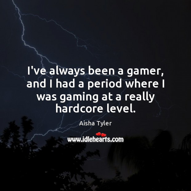 I've always been a gamer, and I had a period where I Aisha Tyler Picture Quote